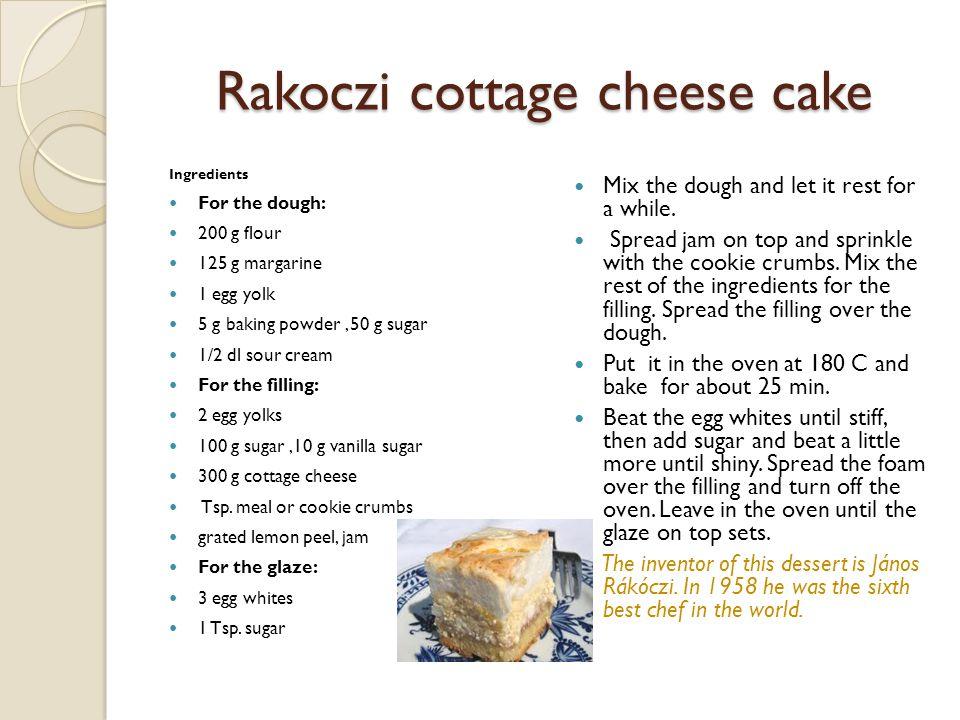 Rakoczi cottage cheese cake Ingredients For the dough: 200 g flour 125 g margarine 1 egg yolk 5 g baking powder, 50 g sugar 1/2 dl sour cream For the filling: 2 egg yolks 100 g sugar,10 g vanilla sugar 300 g cottage cheese Tsp.