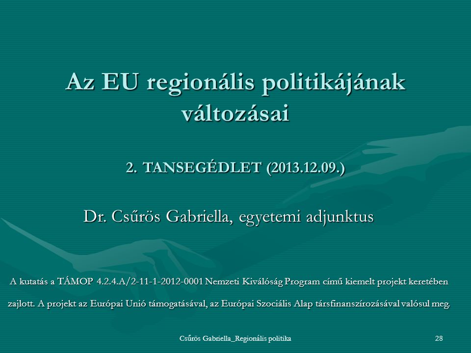 Csűrös Gabriella_Regionális politika28 Az EU regionális politikájának változásai 2. TANSEGÉDLET (2013.12.09.) Dr. Csűrös Gabriella, egyetemi adjunktus