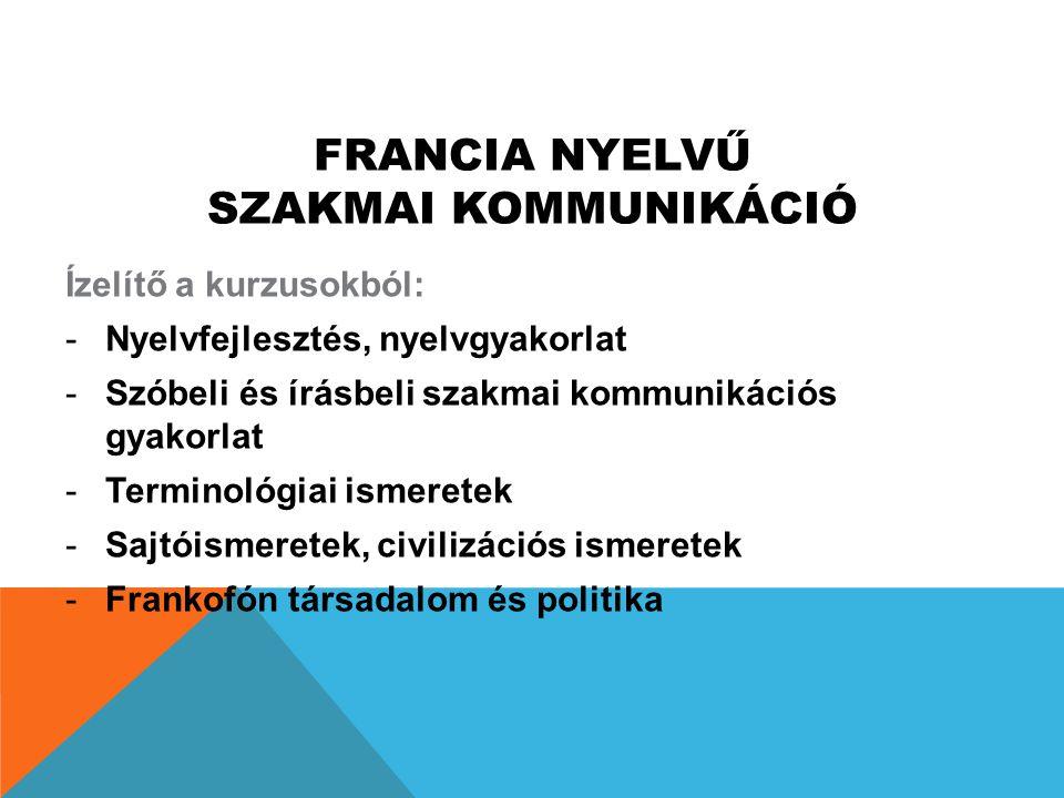 FRANCIA NYELVŰ SZAKMAI KOMMUNIKÁCIÓ Ízelítő a kurzusokból: -Nyelvfejlesztés, nyelvgyakorlat -Szóbeli és írásbeli szakmai kommunikációs gyakorlat -Term