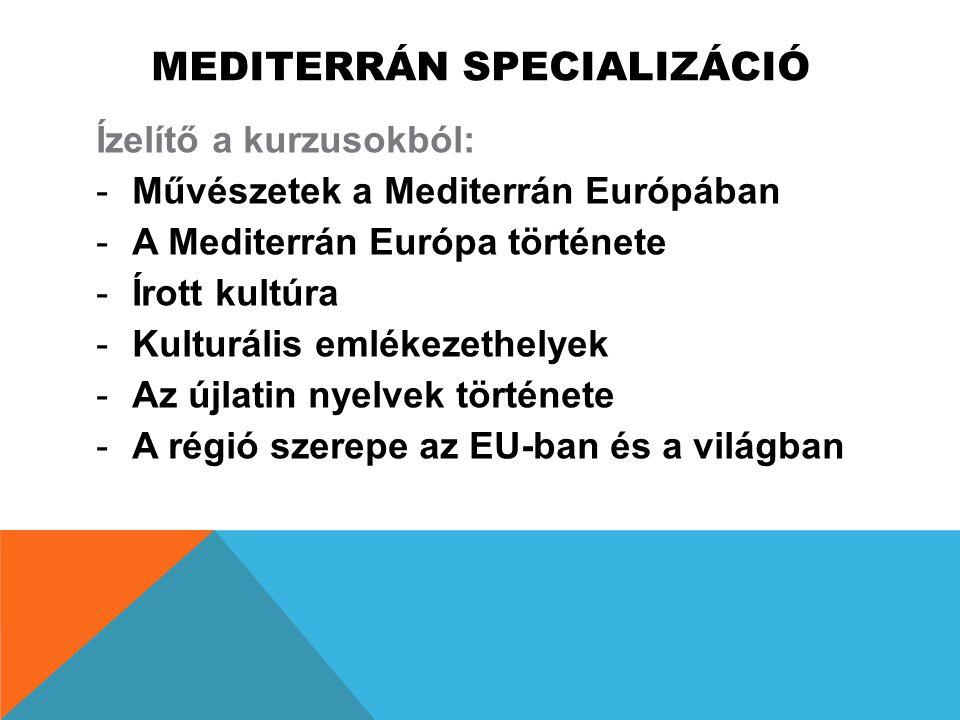 MEDITERRÁN SPECIALIZÁCIÓ Ízelítő a kurzusokból: -Művészetek a Mediterrán Európában -A Mediterrán Európa története -Írott kultúra -Kulturális emlékezet