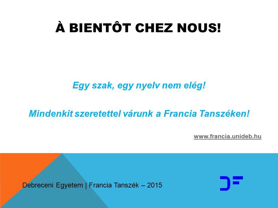 À BIENTÔT CHEZ NOUS! Egy szak, egy nyelv nem elég! Mindenkit szeretettel várunk a Francia Tanszéken! www.francia.unideb.hu Debreceni Egyetem | Francia
