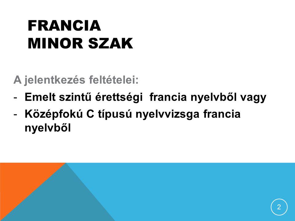FRANCIA MINOR SZAK A jelentkezés feltételei: -E-Emelt szintű érettségi francia nyelvből vagy -K-Középfokú C típusú nyelvvizsga francia nyelvből 2