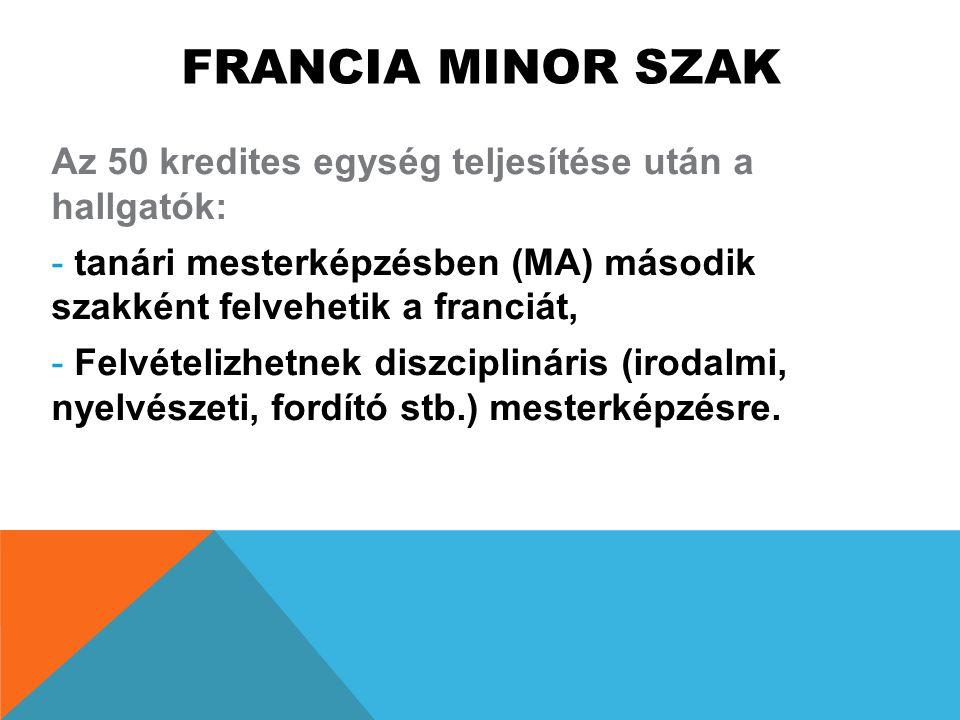 FRANCIA MINOR SZAK Az 50 kredites egység teljesítése után a hallgatók: - tanári mesterképzésben (MA) második szakként felvehetik a franciát, - Felvéte