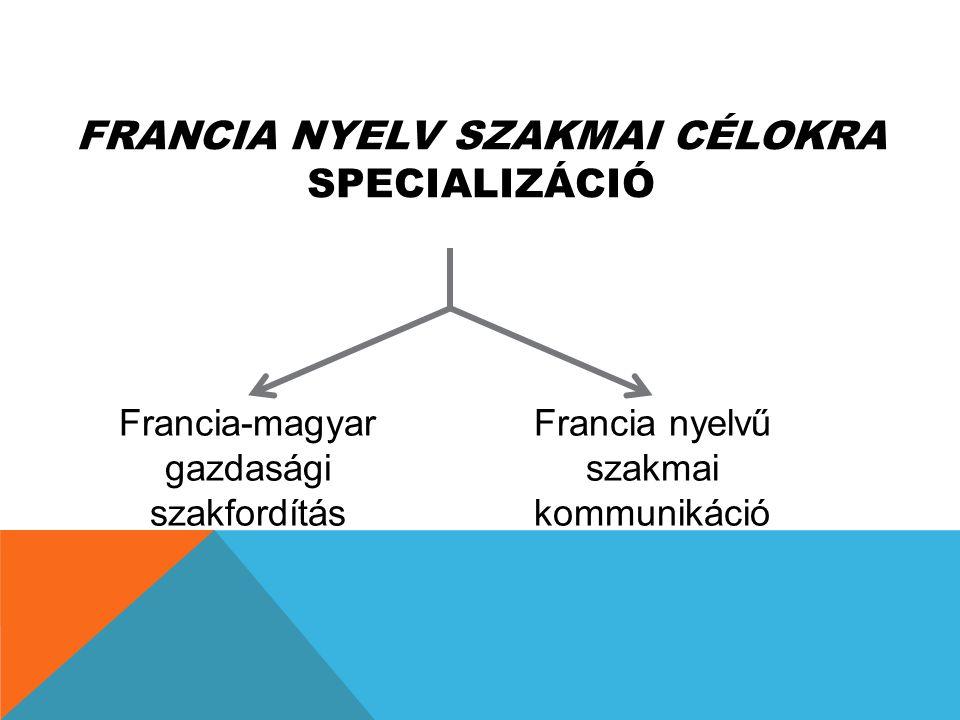 FRANCIA NYELV SZAKMAI CÉLOKRA SPECIALIZÁCIÓ Francia-magyar gazdasági szakfordítás Francia nyelvű szakmai kommunikáció