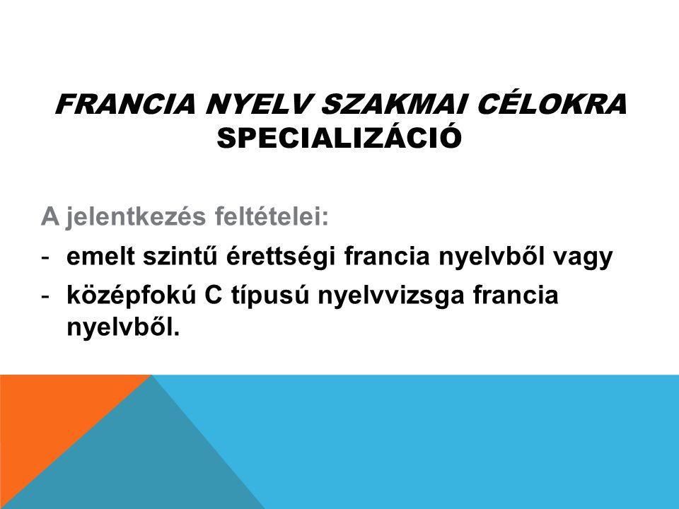 FRANCIA NYELV SZAKMAI CÉLOKRA SPECIALIZÁCIÓ A jelentkezés feltételei: -emelt szintű érettségi francia nyelvből vagy -középfokú C típusú nyelvvizsga fr