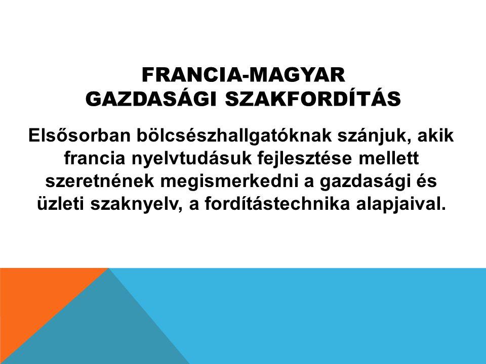 FRANCIA-MAGYAR GAZDASÁGI SZAKFORDÍTÁS Elsősorban bölcsészhallgatóknak szánjuk, akik francia nyelvtudásuk fejlesztése mellett szeretnének megismerkedni