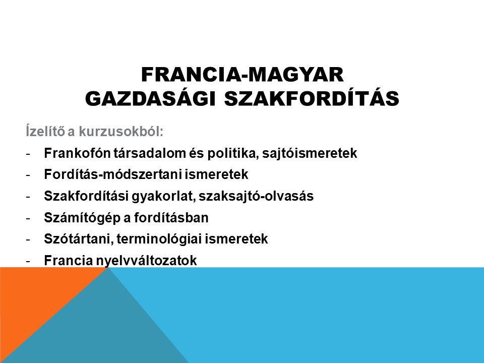 FRANCIA-MAGYAR GAZDASÁGI SZAKFORDÍTÁS Ízelítő a kurzusokból: -Frankofón társadalom és politika, sajtóismeretek -Fordítás-módszertani ismeretek -Szakfo
