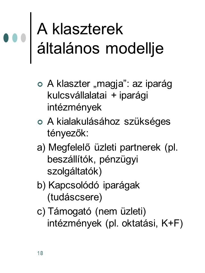 """18 A klaszterek általános modellje A klaszter """"magja"""": az iparág kulcsvállalatai + iparági intézmények A kialakulásához szükséges tényezők: a) Megfele"""