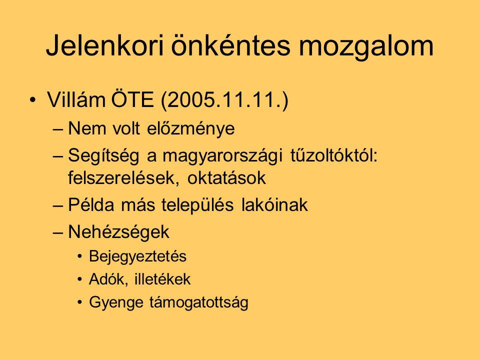 Jelenkori önkéntes mozgalom Villám ÖTE (2005.11.11.) –Nem volt előzménye –Segítség a magyarországi tűzoltóktól: felszerelések, oktatások –Példa más település lakóinak –Nehézségek Bejegyeztetés Adók, illetékek Gyenge támogatottság