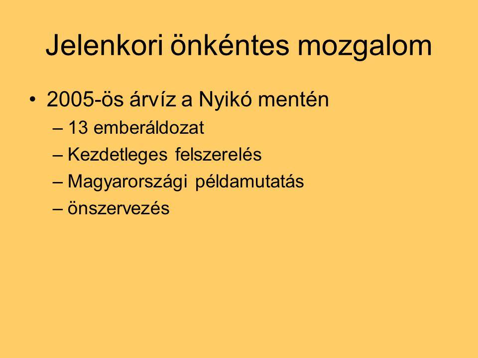 Jelenkori önkéntes mozgalom 2005-ös árvíz a Nyikó mentén –13 emberáldozat –Kezdetleges felszerelés –Magyarországi példamutatás –önszervezés