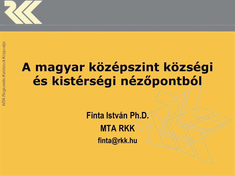 MTA Regionális Kutatások Központja A magyar középszint községi és kistérségi nézőpontból Finta István Ph.D.