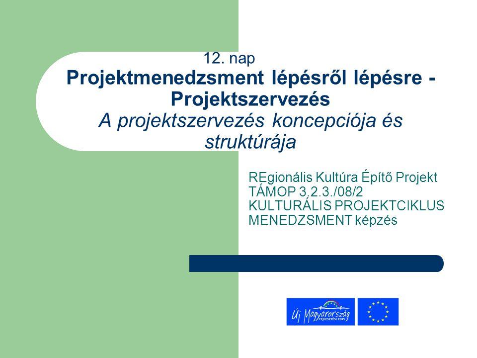 12. nap Projektmenedzsment lépésről lépésre - Projektszervezés A projektszervezés koncepciója és struktúrája REgionális Kultúra Építő Projekt TÁMOP 3.