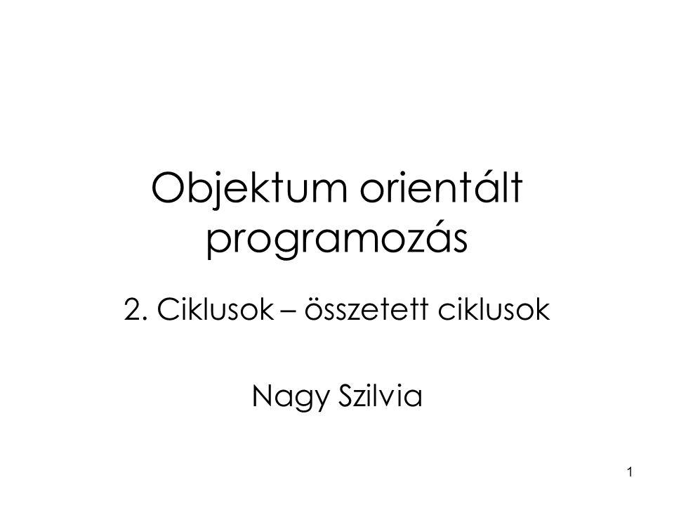 1 Objektum orientált programozás 2. Ciklusok – összetett ciklusok Nagy Szilvia