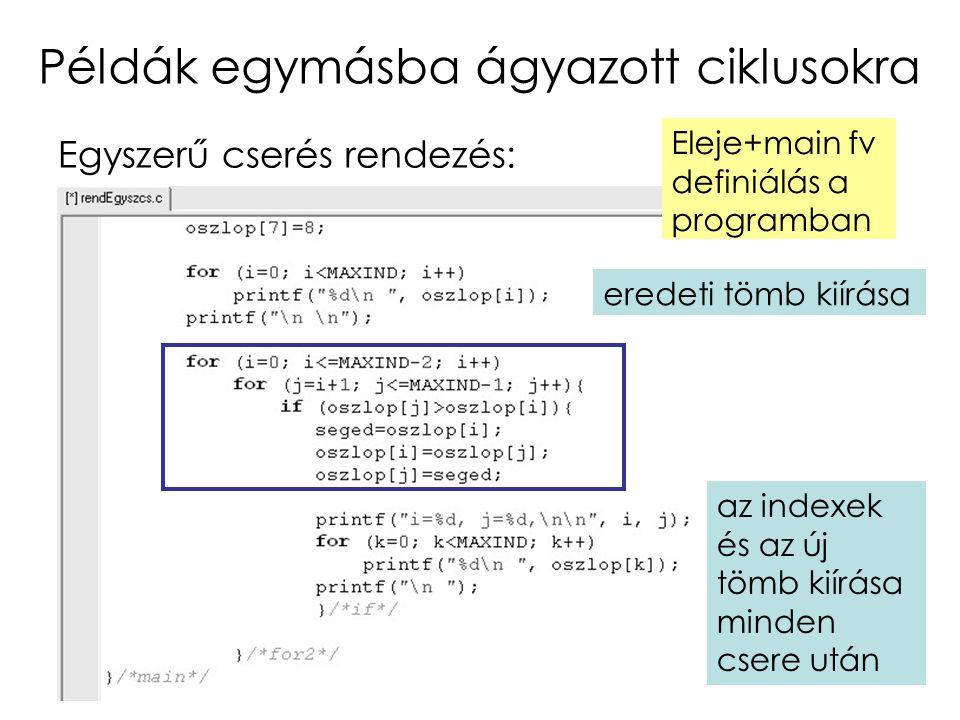 10 Példák egymásba ágyazott ciklusokra Egyszerű cserés rendezés: Eleje+main fv definiálás a programban eredeti tömb kiírása az indexek és az új tömb k