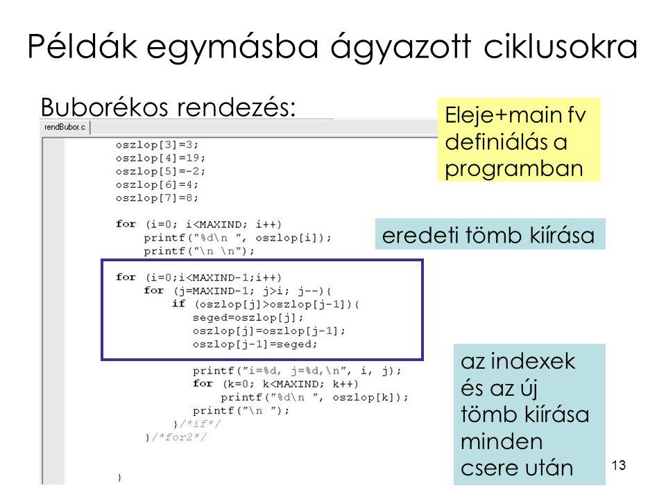 13 Példák egymásba ágyazott ciklusokra Buborékos rendezés: eredeti tömb kiírása Eleje+main fv definiálás a programban az indexek és az új tömb kiírása