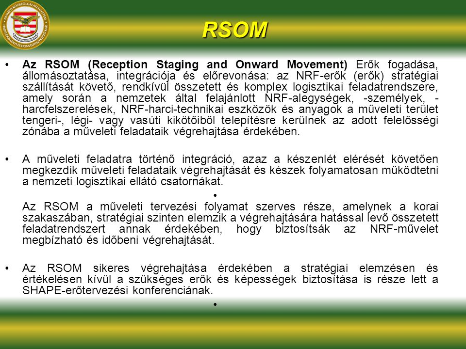 RSOM Az RSOM (Reception Staging and Onward Movement) Erők fogadása, állomásoztatása, integrációja és előrevonása: az NRF-erők (erők) stratégiai szállítását követő, rendkívül összetett és komplex logisztikai feladatrendszere, amely során a nemzetek által felajánlott NRF-alegységek, -személyek, - harcfelszerelések, NRF-harci-technikai eszközök és anyagok a műveleti terület tengeri-, légi- vagy vasúti kikötőiből telepítésre kerülnek az adott felelősségi zónába a műveleti feladataik végrehajtása érdekében.