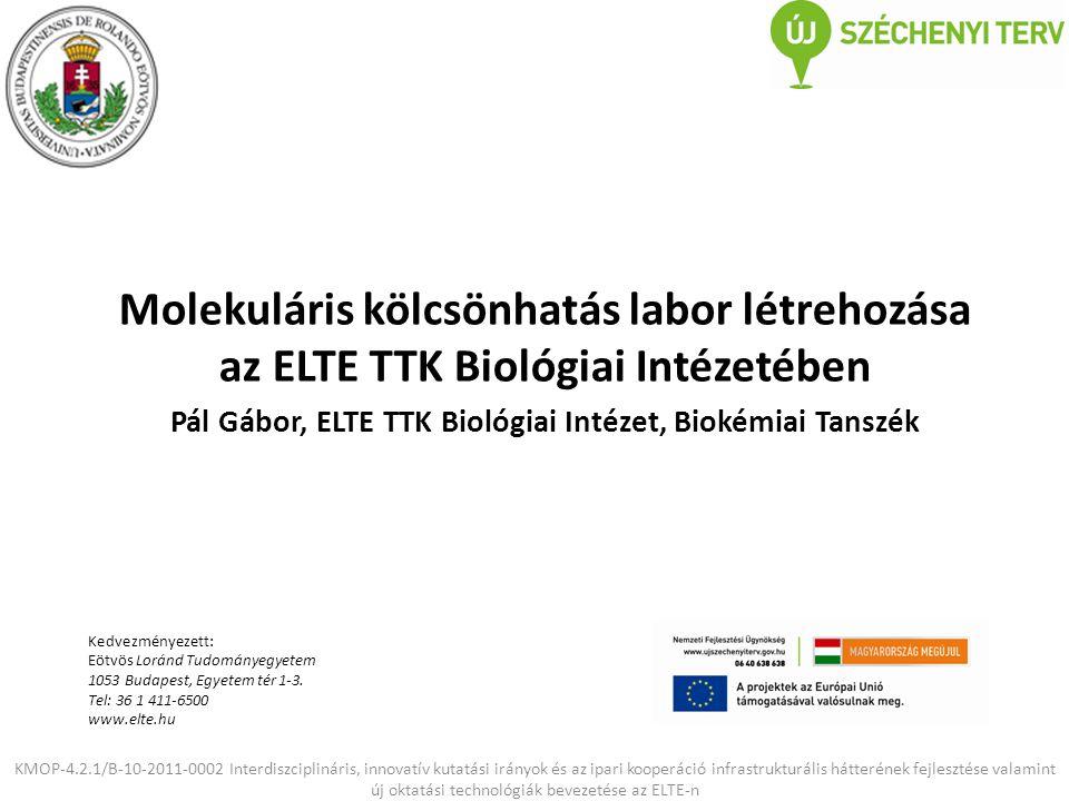 Molekuláris kölcsönhatás labor létrehozása az ELTE TTK Biológiai Intézetében Pál Gábor, ELTE TTK Biológiai Intézet, Biokémiai Tanszék Kedvezményezett: