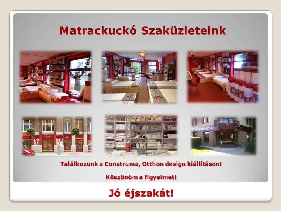 Találkozunk a Construma, Otthon design kiállításon! Köszönöm a figyelmet! Jó éjszakát! Matrackuckó Szaküzleteink