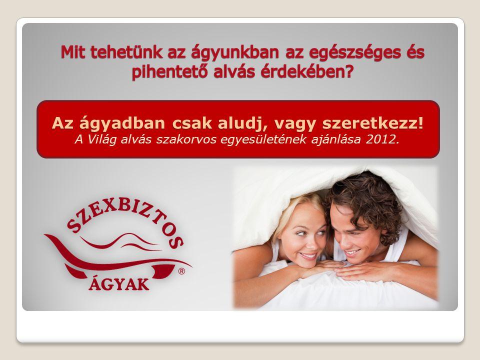 Az ágyadban csak aludj, vagy szeretkezz! Az ágyadban csak aludj, vagy szeretkezz! A Világ alvás szakorvos egyesületének ajánlása 2012.