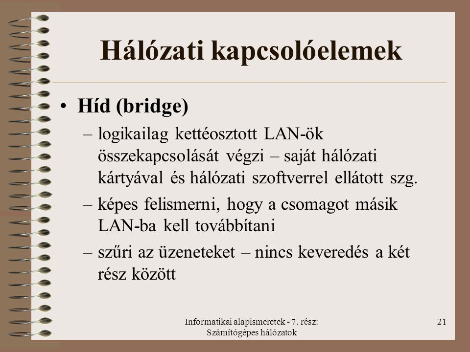 Informatikai alapismeretek - 7. rész: Számítógépes hálózatok 21 Hálózati kapcsolóelemek Híd (bridge) –logikailag kettéosztott LAN-ök összekapcsolását