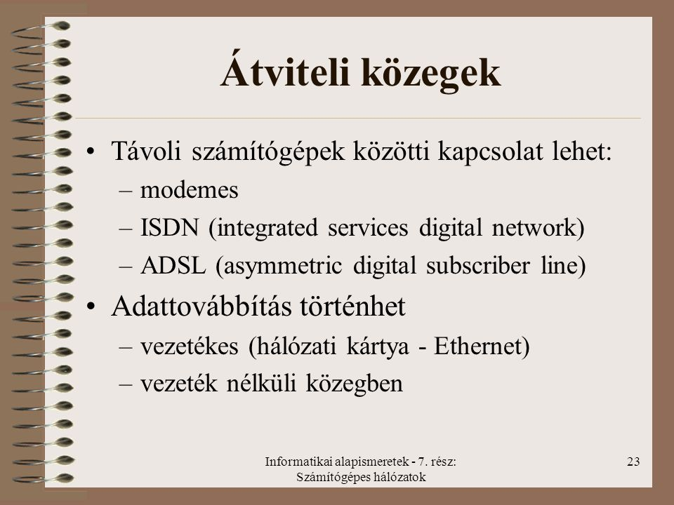 Informatikai alapismeretek - 7. rész: Számítógépes hálózatok 23 Átviteli közegek Távoli számítógépek közötti kapcsolat lehet: –modemes –ISDN (integrat