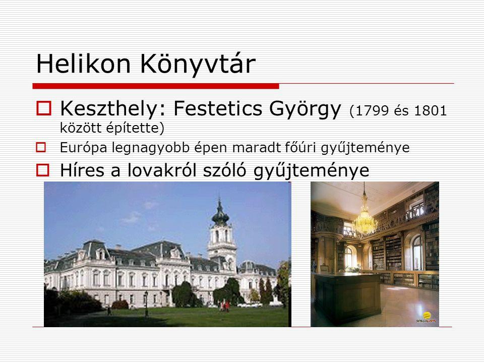 Helikon Könyvtár  Keszthely: Festetics György (1799 és 1801 között építette)  Európa legnagyobb épen maradt főúri gyűjteménye  Híres a lovakról szóló gyűjteménye