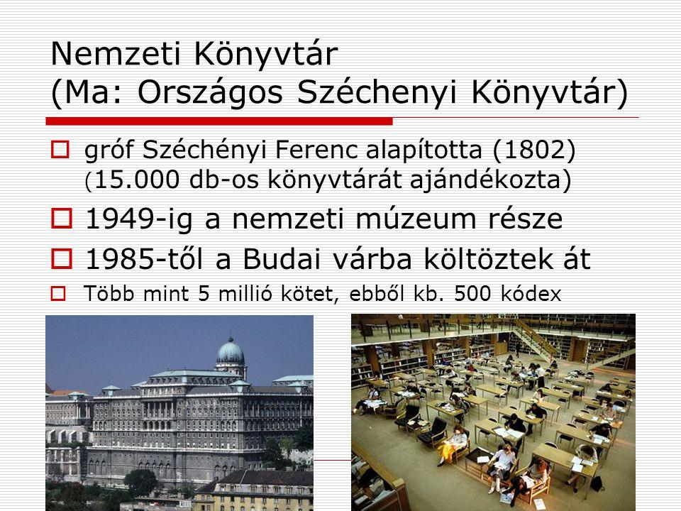 Nemzeti Könyvtár (Ma: Országos Széchenyi Könyvtár)  gróf Széchényi Ferenc alapította (1802) ( 15.000 db-os könyvtárát ajándékozta)  1949-ig a nemzeti múzeum része  1985-től a Budai várba költöztek át  Több mint 5 millió kötet, ebből kb.
