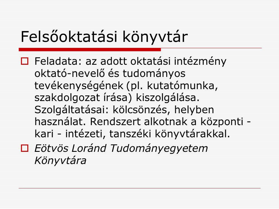Felsőoktatási könyvtár  Feladata: az adott oktatási intézmény oktató-nevelő és tudományos tevékenységének (pl.