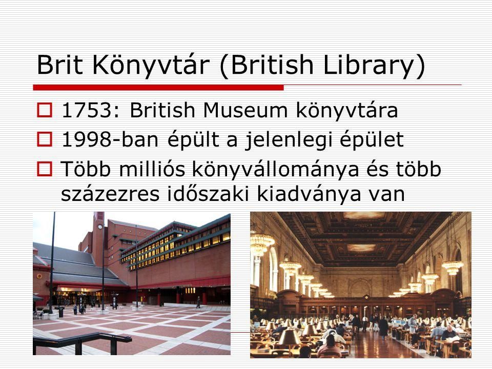 Brit Könyvtár (British Library)  1753: British Museum könyvtára  1998-ban épült a jelenlegi épület  Több milliós könyvállománya és több százezres időszaki kiadványa van