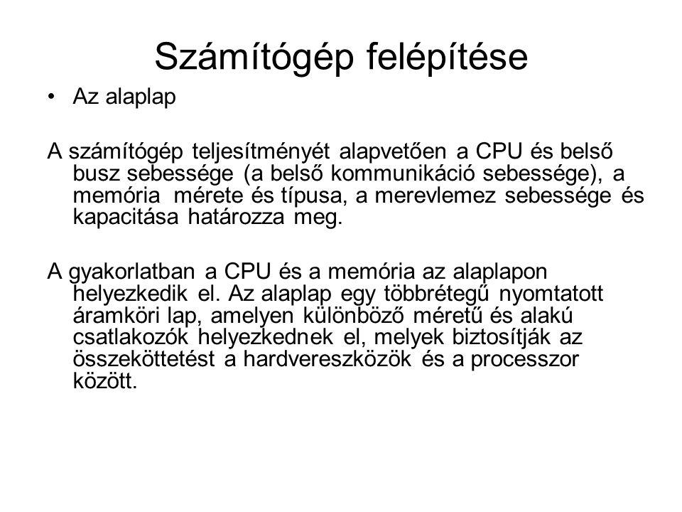 Számítógép felépítése Az alaplap A számítógép teljesítményét alapvetően a CPU és belső busz sebessége (a belső kommunikáció sebessége), a memória mérete és típusa, a merevlemez sebessége és kapacitása határozza meg.