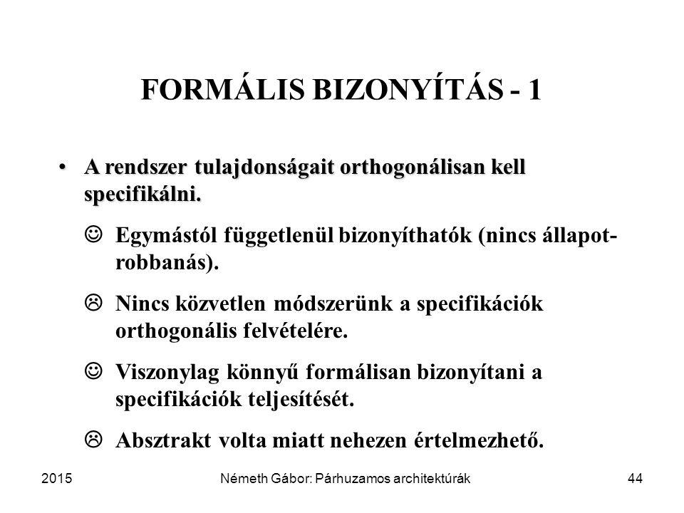 2015Németh Gábor: Párhuzamos architektúrák44 FORMÁLIS BIZONYÍTÁS - 1 A rendszer tulajdonságait orthogonálisan kell specifikálni.A rendszer tulajdonságait orthogonálisan kell specifikálni.