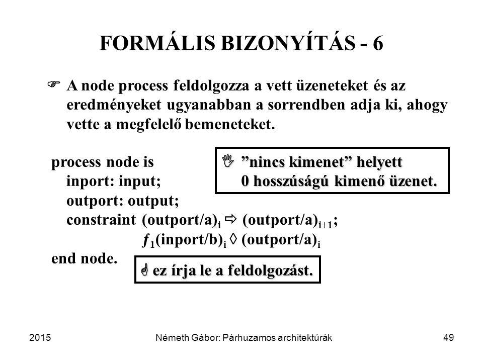 2015Németh Gábor: Párhuzamos architektúrák49 FORMÁLIS BIZONYÍTÁS - 6 process node is inport: input; outport: output; constraint (outport/a) i  (outport/a) i+1 ; ƒ 1 (inport/b) i  (outport/a) i end node.