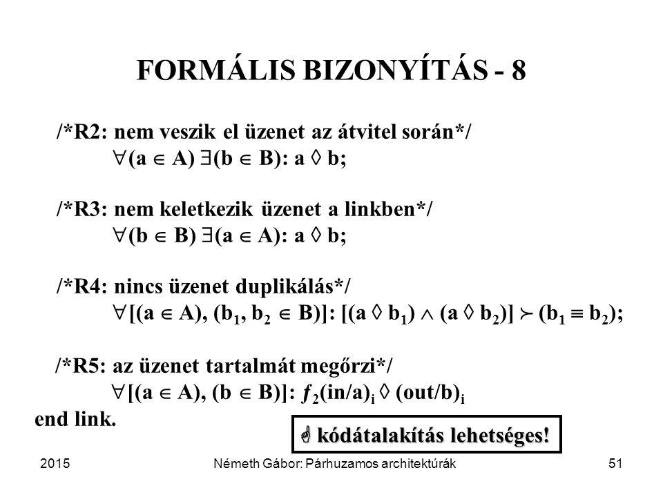 2015Németh Gábor: Párhuzamos architektúrák51 FORMÁLIS BIZONYÍTÁS - 8 /*R2: nem veszik el üzenet az átvitel során*/  (a  A)  (b  B): a  b; /*R3: nem keletkezik üzenet a linkben*/  (b  B)  (a  A): a  b; /*R4: nincs üzenet duplikálás*/  [(a  A), (b 1, b 2  B)]: [(a  b 1 )  (a  b 2 )]  (b 1  b 2 ); /*R5: az üzenet tartalmát megőrzi*/  [(a  A), (b  B)]: ƒ 2 (in/a) i  (out/b) i end link.