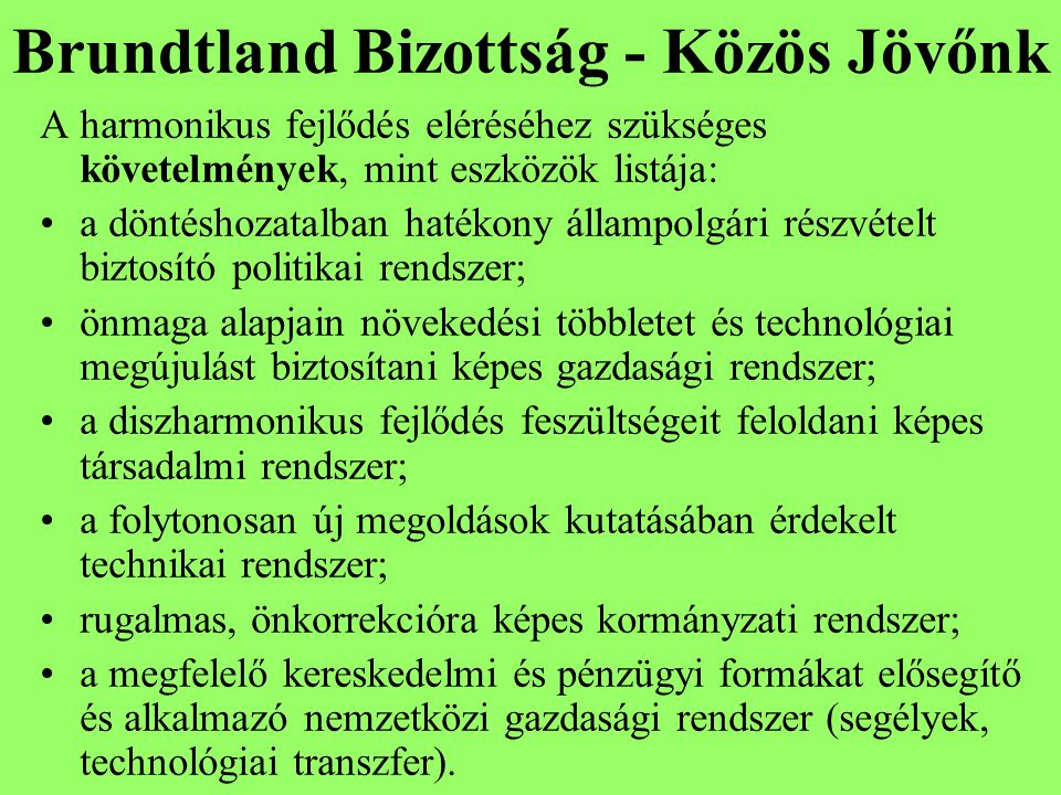 Brundtland Bizottság - Közös Jövőnk A harmonikus fejlődés eléréséhez szükséges követelmények, mint eszközök listája: a döntéshozatalban hatékony állampolgári részvételt biztosító politikai rendszer; önmaga alapjain növekedési többletet és technológiai megújulást biztosítani képes gazdasági rendszer; a diszharmonikus fejlődés feszültségeit feloldani képes társadalmi rendszer; a folytonosan új megoldások kutatásában érdekelt technikai rendszer; rugalmas, önkorrekcióra képes kormányzati rendszer; a megfelelő kereskedelmi és pénzügyi formákat elősegítő és alkalmazó nemzetközi gazdasági rendszer (segélyek, technológiai transzfer).