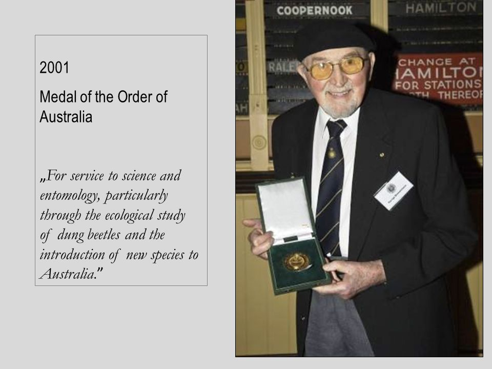 "2001 Medal of the Order of Australia "" For service to science and entomology, particularly through the ecological study of dung beetles and the introd"