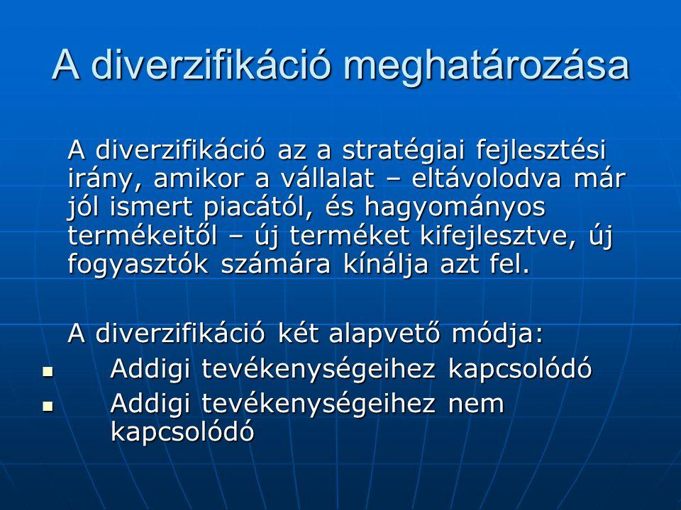 A diverzifikáció meghatározása A diverzifikáció az a stratégiai fejlesztési irány, amikor a vállalat – eltávolodva már jól ismert piacától, és hagyomá