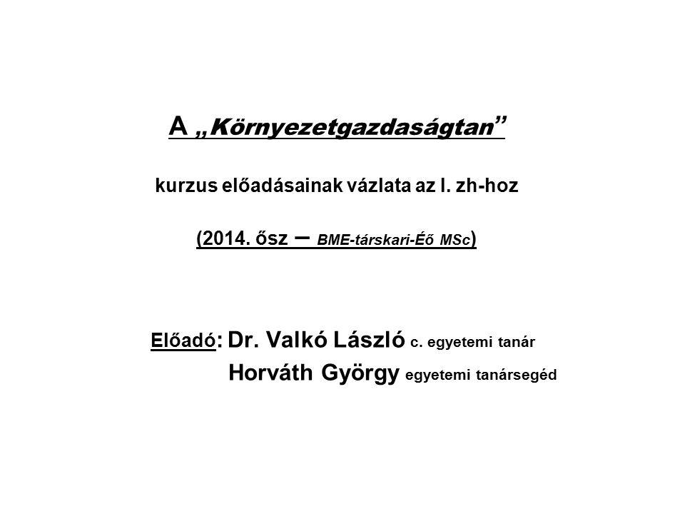 """A """" Környezetgazdaságtan """" kurzus előadásainak vázlata az I. zh-hoz (2014. ősz – BME-társkari-Éő MSc ) Előadó : Dr. Valkó László c. egyetemi tanár Hor"""