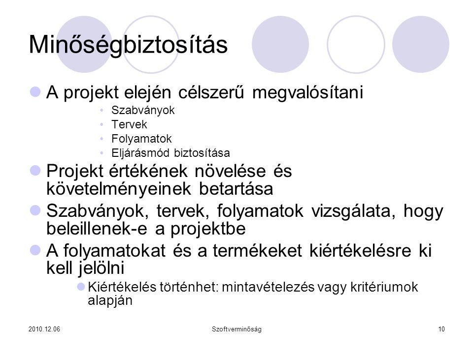 2010.12.06Szoftverminőság10 Minőségbiztosítás A projekt elején célszerű megvalósítani Szabványok Tervek Folyamatok Eljárásmód biztosítása Projekt értékének növelése és követelményeinek betartása Szabványok, tervek, folyamatok vizsgálata, hogy beleillenek-e a projektbe A folyamatokat és a termékeket kiértékelésre ki kell jelölni Kiértékelés történhet: mintavételezés vagy kritériumok alapján