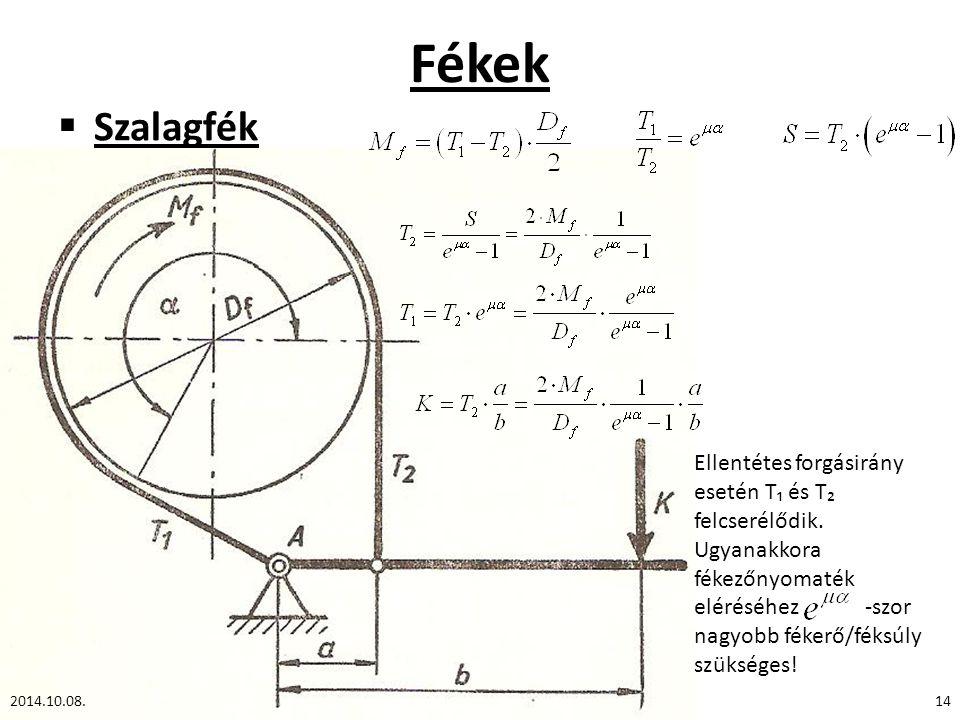 Fékek  Szalagfék 2014.10.08.14 Ellentétes forgásirány esetén T₁ és T₂ felcserélődik. Ugyanakkora fékezőnyomaték eléréséhez -szor nagyobb fékerő/féksú