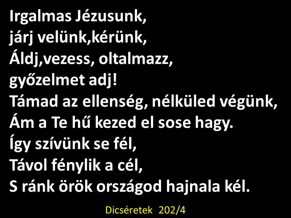 Irgalmas Jézusunk, járj velünk,kérünk, Áldj,vezess, oltalmazz, győzelmet adj! Támad az ellenség, nélküled végünk, Ám a Te hű kezed el sose hagy. Így s