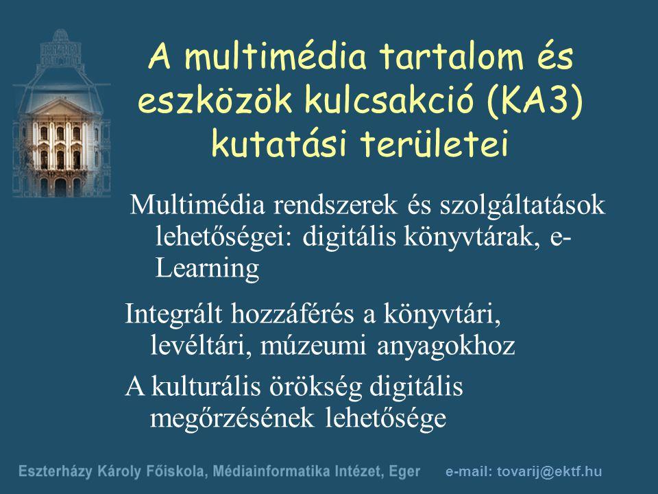 e-mail: tovarij@ektf.hu A multimédia tartalom és eszközök kulcsakció (KA3) kutatási területei Integrált hozzáférés a könyvtári, levéltári, múzeumi anyagokhoz Multimédia rendszerek és szolgáltatások lehetőségei: digitális könyvtárak, e- Learning A kulturális örökség digitális megőrzésének lehetősége