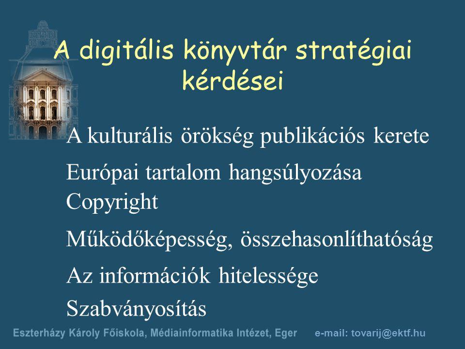 e-mail: tovarij@ektf.hu A digitális könyvtár stratégiai kérdései A kulturális örökség publikációs kerete Európai tartalom hangsúlyozása Copyright Működőképesség, összehasonlíthatóság Az információk hitelessége Szabványosítás