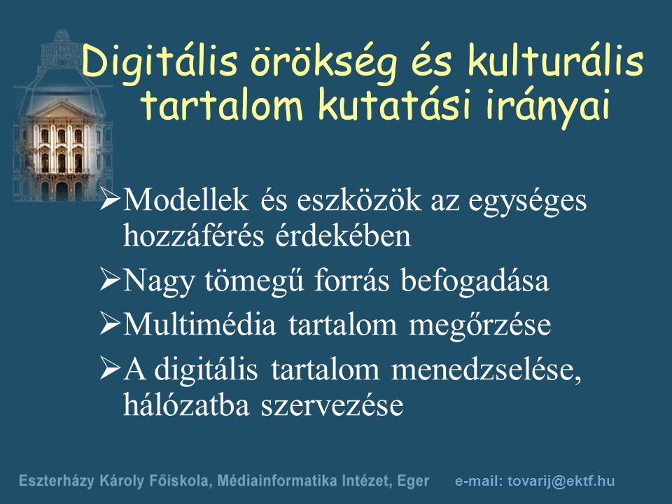 e-mail: tovarij@ektf.hu Digitális örökség és kulturális tartalom kutatási irányai  Modellek és eszközök az egységes hozzáférés érdekében  Nagy tömegű forrás befogadása  Multimédia tartalom megőrzése  A digitális tartalom menedzselése, hálózatba szervezése