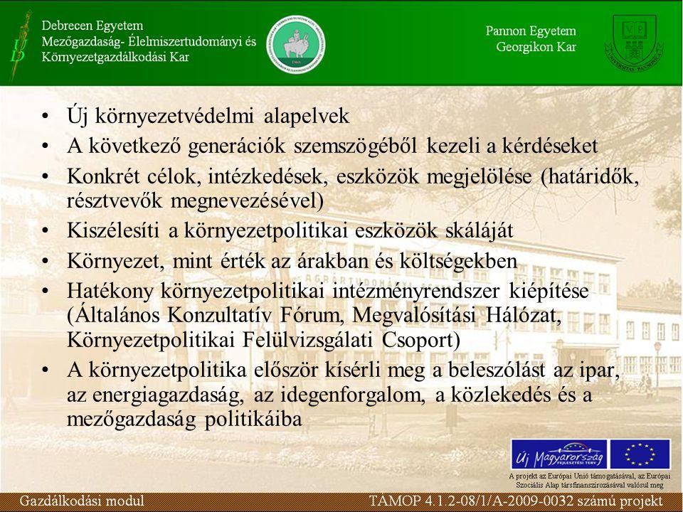Új környezetvédelmi alapelvek A következő generációk szemszögéből kezeli a kérdéseket Konkrét célok, intézkedések, eszközök megjelölése (határidők, résztvevők megnevezésével) Kiszélesíti a környezetpolitikai eszközök skáláját Környezet, mint érték az árakban és költségekben Hatékony környezetpolitikai intézményrendszer kiépítése (Általános Konzultatív Fórum, Megvalósítási Hálózat, Környezetpolitikai Felülvizsgálati Csoport) A környezetpolitika először kísérli meg a beleszólást az ipar, az energiagazdaság, az idegenforgalom, a közlekedés és a mezőgazdaság politikáiba