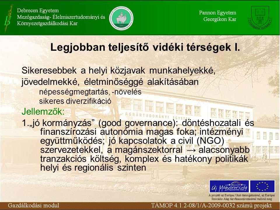 """Sikeresebbek a helyi közjavak munkahelyekké, jövedelmekké, életminőséggé alakításában népességmegtartás, -növelés sikeres diverzifikáció Jellemzők: 1.""""jó kormányzás (good governance): döntéshozatali és finanszírozási autonómia magas foka; intézményi együttműködés; jó kapcsolatok a civil (NGO) szervezetekkel, a magánszektorral → alacsonyabb tranzakciós költség, komplex és hatékony politikák helyi és regionális szinten Legjobban teljesítő vidéki térségek I."""