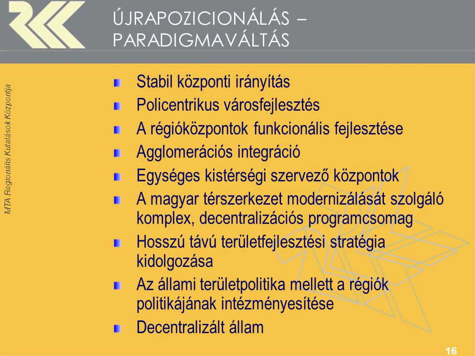 MTA Regionális Kutatások Központja 16 ÚJRAPOZICIONÁLÁS – PARADIGMAVÁLTÁS Stabil központi irányítás Policentrikus városfejlesztés A régióközpontok funkcionális fejlesztése Agglomerációs integráció Egységes kistérségi szervező központok A magyar térszerkezet modernizálását szolgáló komplex, decentralizációs programcsomag Hosszú távú területfejlesztési stratégia kidolgozása Az állami területpolitika mellett a régiók politikájának intézményesítése Decentralizált állam