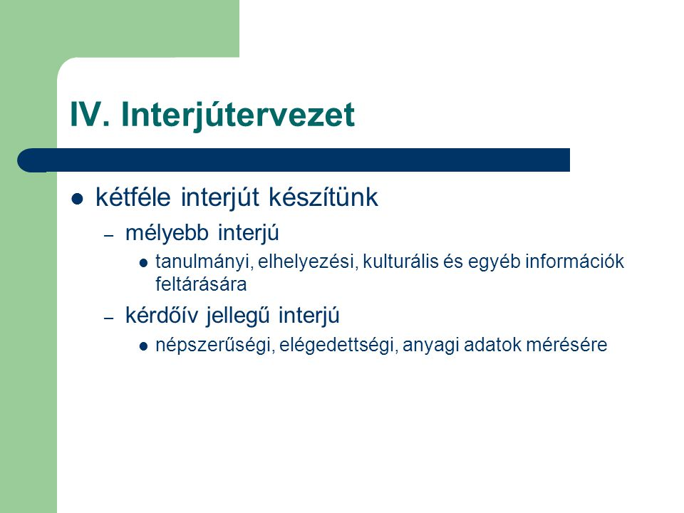 IV. Interjútervezet kétféle interjút készítünk – mélyebb interjú tanulmányi, elhelyezési, kulturális és egyéb információk feltárására – kérdőív jelleg