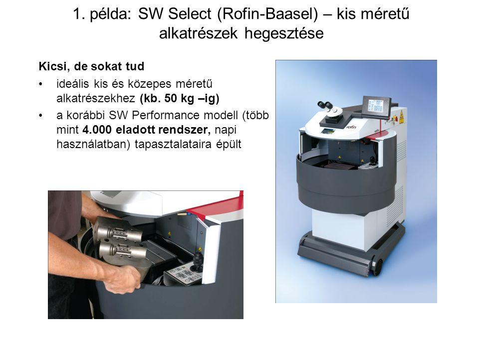 1. példa: SW Select (Rofin-Baasel) – kis méretű alkatrészek hegesztése Kicsi, de sokat tud ideális kis és közepes méretű alkatrészekhez (kb. 50 kg –ig