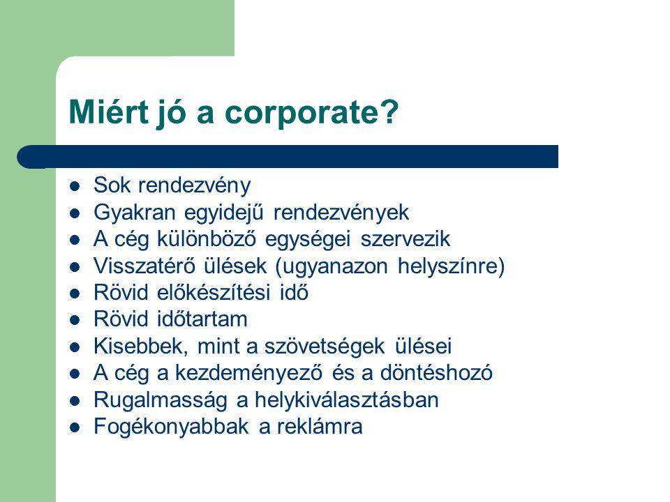 Miért jó a corporate? Sok rendezvény Gyakran egyidejű rendezvények A cég különböző egységei szervezik Visszatérő ülések (ugyanazon helyszínre) Rövid e