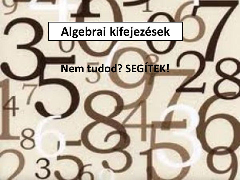 Algebrai kifejezések Nem tudod? SEGÍTEK!